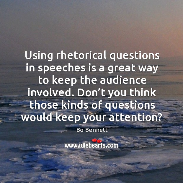 Using rhetorical questions in speeches is a great way to keep the audience involved. Bo Bennett Picture Quote