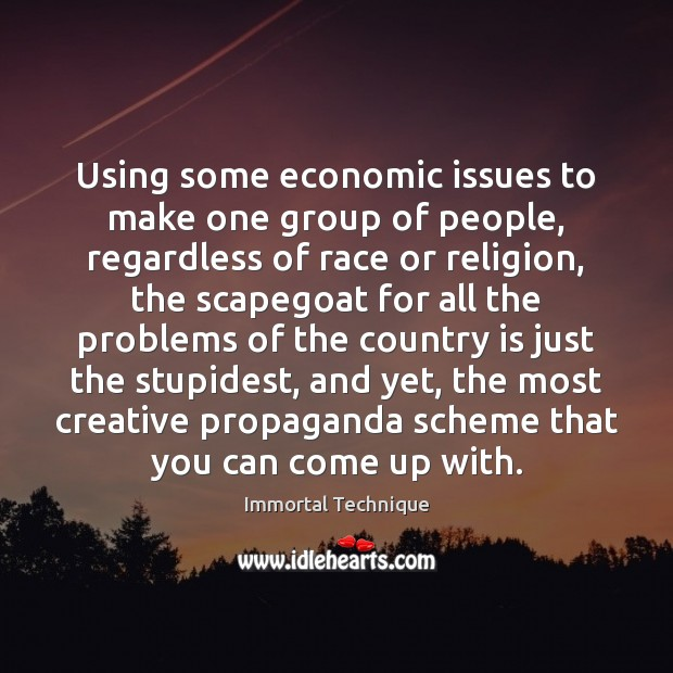 Using some economic issues to make one group of people, regardless of Immortal Technique Picture Quote