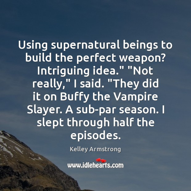 "Image, Using supernatural beings to build the perfect weapon? Intriguing idea."" ""Not really,"""