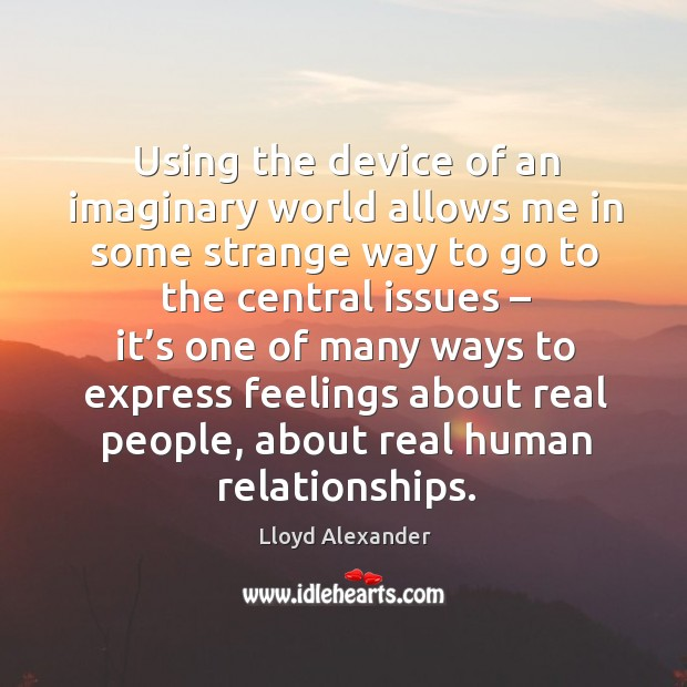 Using the device of an imaginary world allows me in some strange way to go to the Image