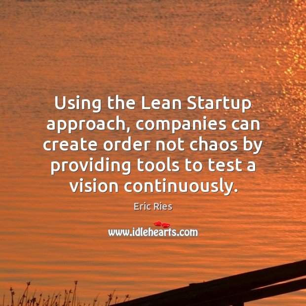 Using the Lean Startup approach, companies can create order not chaos by Eric Ries Picture Quote