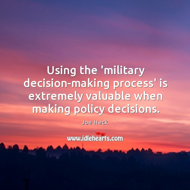 Using the 'military decision-making process' is extremely valuable when making policy decisions. Joe Heck Picture Quote