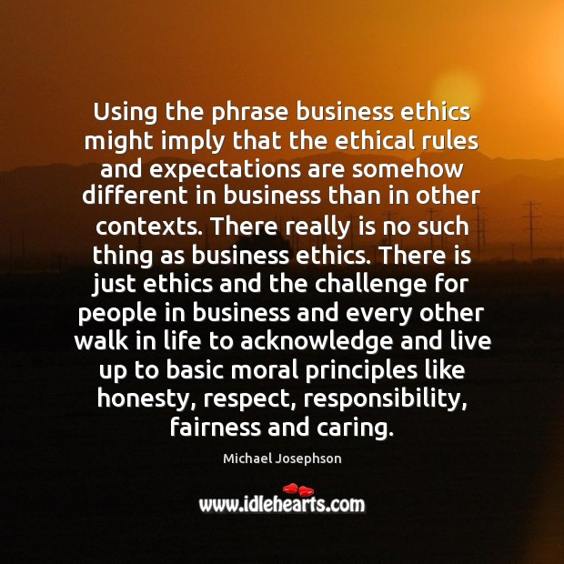 Using the phrase business ethics might imply that the ethical rules and Michael Josephson Picture Quote