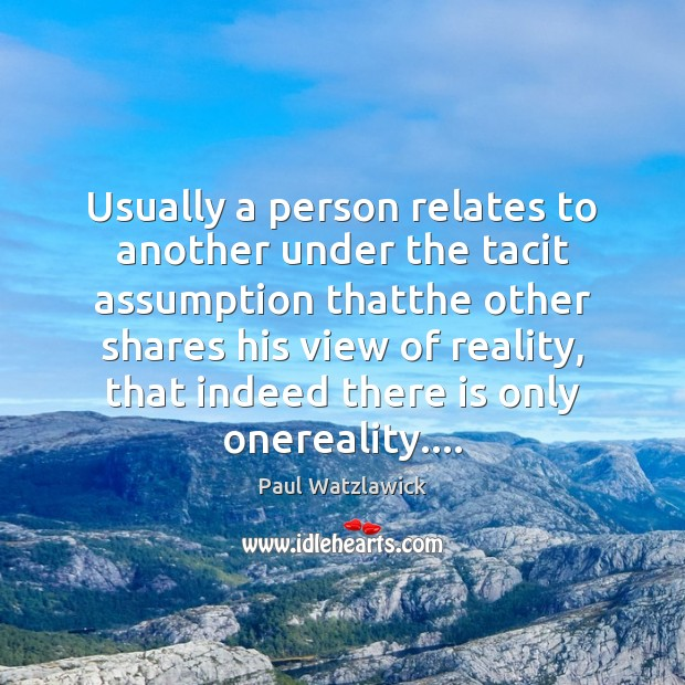 Usually a person relates to another under the tacit assumption thatthe other Paul Watzlawick Picture Quote