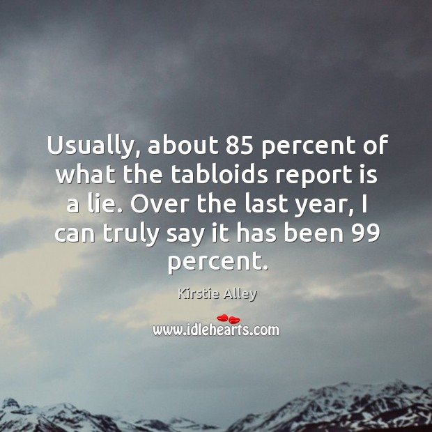 Usually, about 85 percent of what the tabloids report is a lie. Over the last year, I can truly say it has been 99 percent. Image
