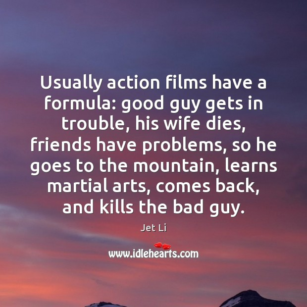 Usually action films have a formula: good guy gets in trouble, his Jet Li Picture Quote