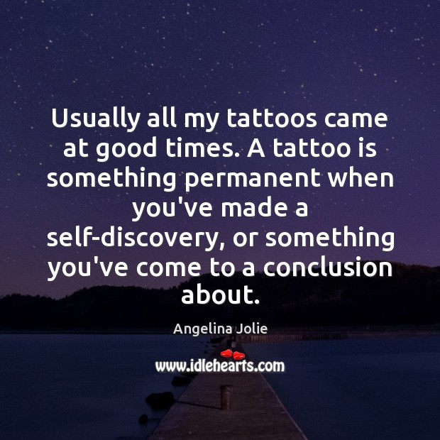 Image, Usually all my tattoos came at good times. A tattoo is something