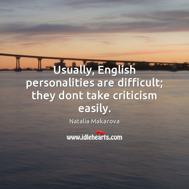 Usually, English personalities are difficult; they dont take criticism easily. Image