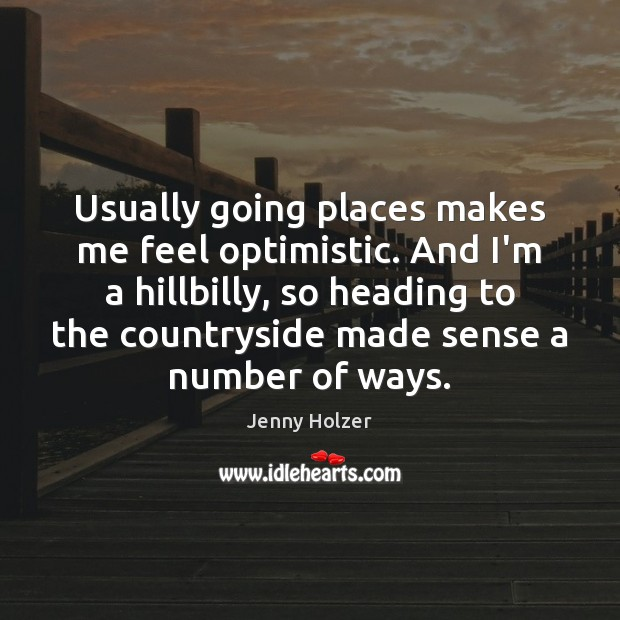 Usually going places makes me feel optimistic. And I'm a hillbilly, so Jenny Holzer Picture Quote