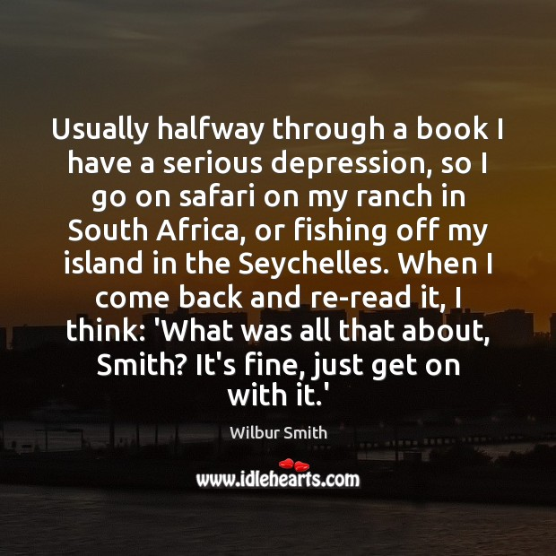 Usually halfway through a book I have a serious depression, so I Wilbur Smith Picture Quote