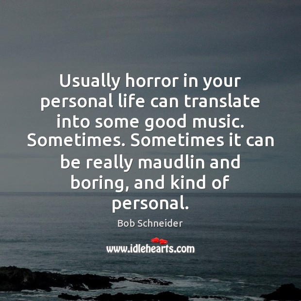 Usually horror in your personal life can translate into some good music. Bob Schneider Picture Quote
