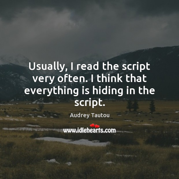 Image, Usually, I read the script very often. I think that everything is hiding in the script.