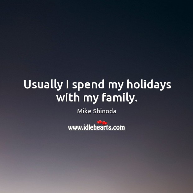 Usually I spend my holidays with my family. Mike Shinoda Picture Quote
