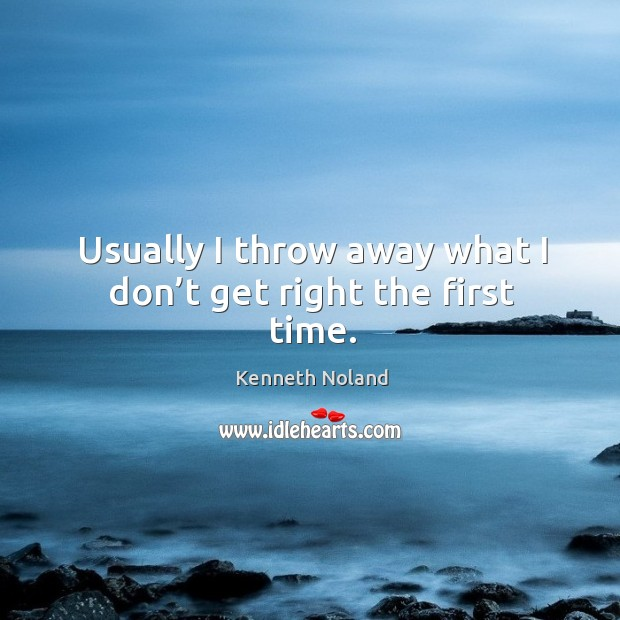 Usually I throw away what I don't get right the first time. Kenneth Noland Picture Quote