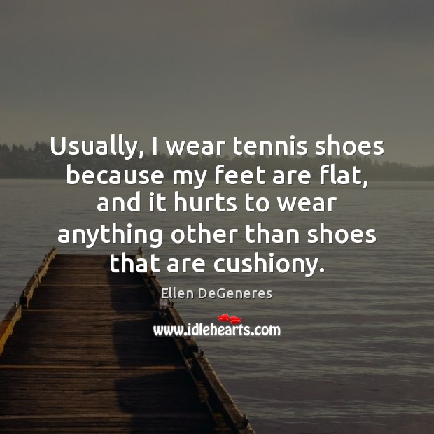 Image, Usually, I wear tennis shoes because my feet are flat, and it