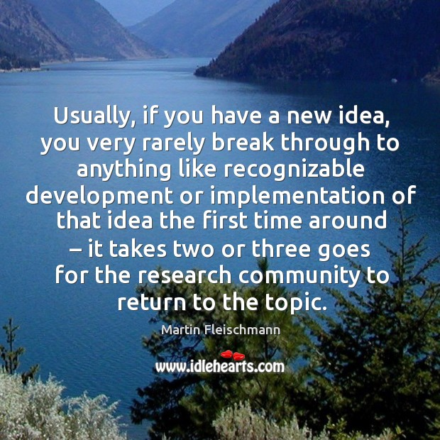 Usually, if you have a new idea, you very rarely break through to anything like Martin Fleischmann Picture Quote