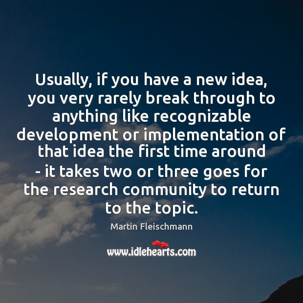 Usually, if you have a new idea, you very rarely break through Martin Fleischmann Picture Quote