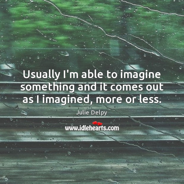 Usually I'm able to imagine something and it comes out as I imagined, more or less. Julie Delpy Picture Quote
