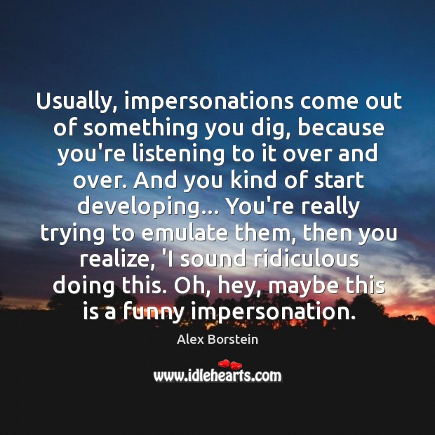 Image, Usually, impersonations come out of something you dig, because you're listening to