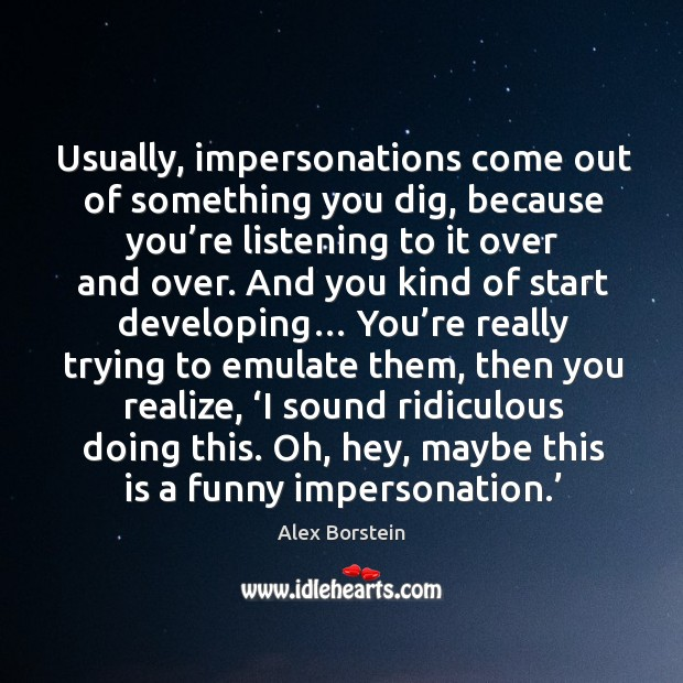 Image, Usually, impersonations come out of something you dig, because you're listening to it over and over.