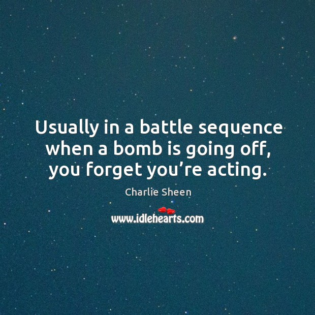 Usually in a battle sequence when a bomb is going off, you forget you're acting. Image
