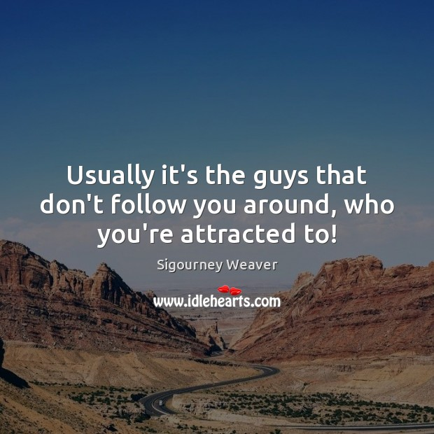 Usually it's the guys that don't follow you around, who you're attracted to! Sigourney Weaver Picture Quote