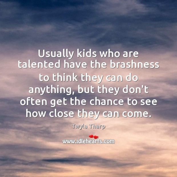 Usually kids who are talented have the brashness to think they can Twyla Tharp Picture Quote