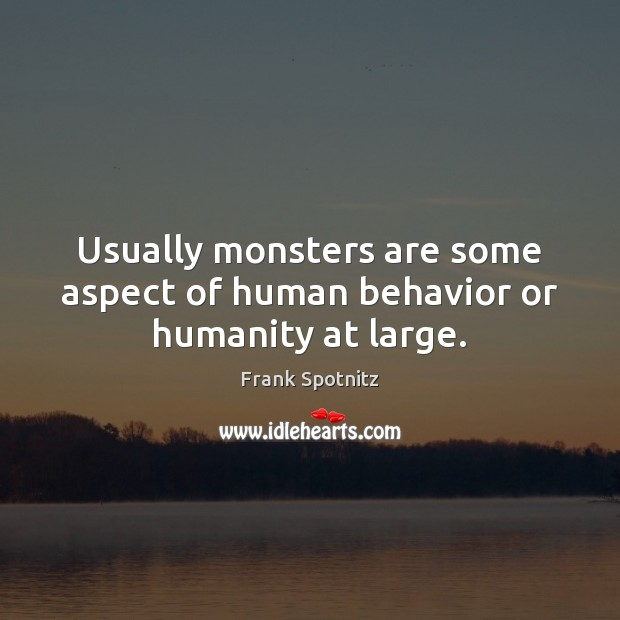 Usually monsters are some aspect of human behavior or humanity at large. Frank Spotnitz Picture Quote