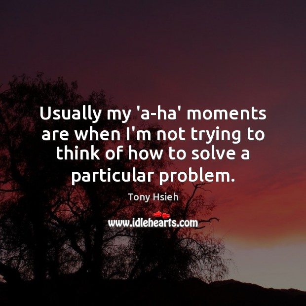 Usually my 'a-ha' moments are when I'm not trying to think of Tony Hsieh Picture Quote