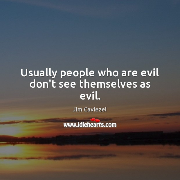 Image, Usually people who are evil don't see themselves as evil.
