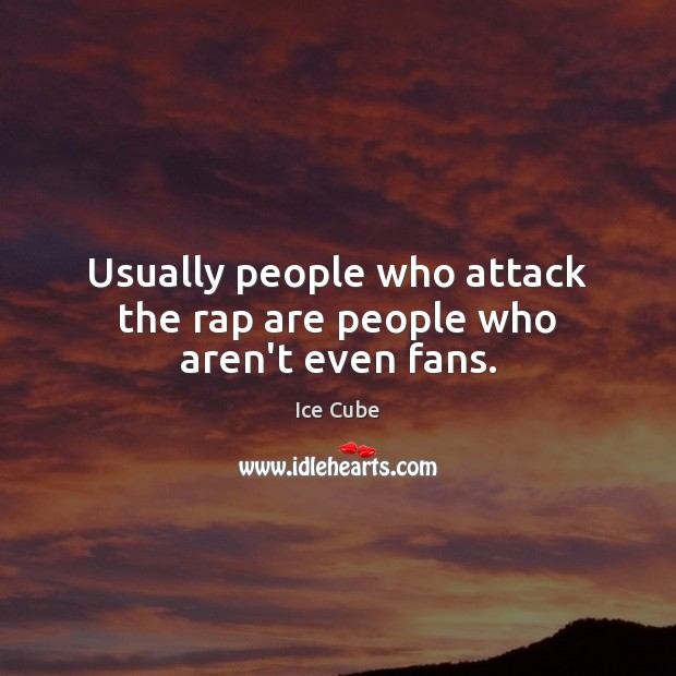 Usually people who attack the rap are people who aren't even fans. Ice Cube Picture Quote