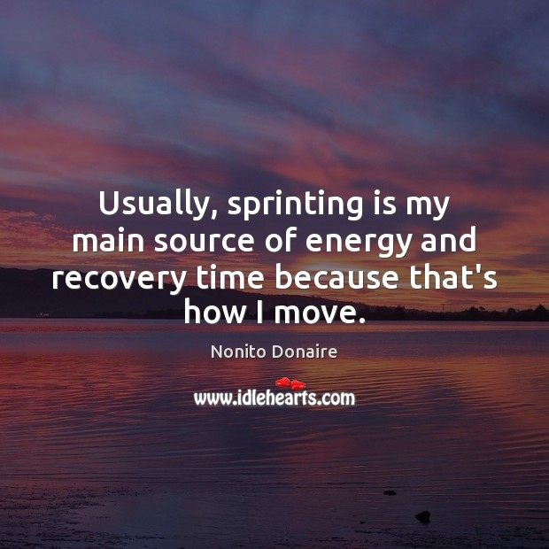 Image, Usually, sprinting is my main source of energy and recovery time because