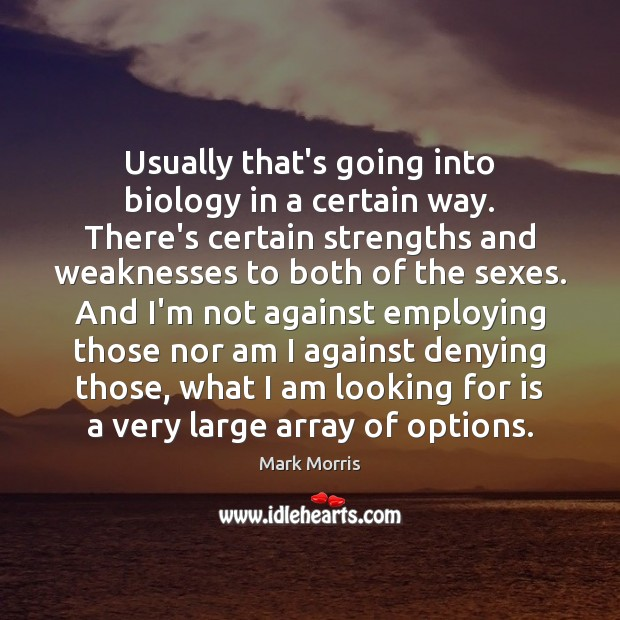 Usually that's going into biology in a certain way. There's certain strengths Mark Morris Picture Quote
