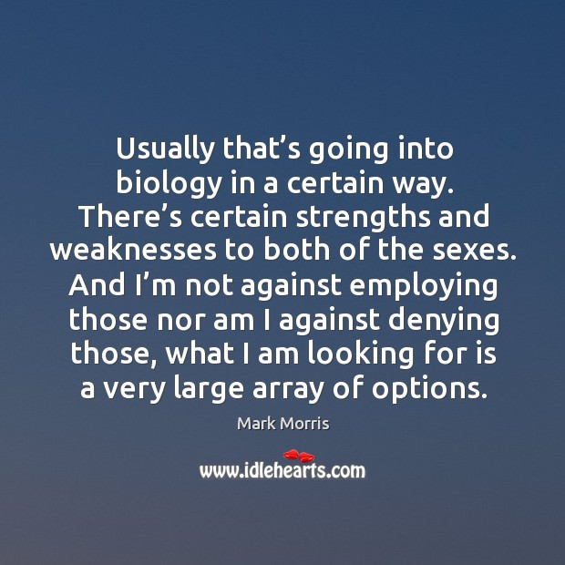 Usually that's going into biology in a certain way. There's certain strengths and weaknesses to both of the sexes. Mark Morris Picture Quote