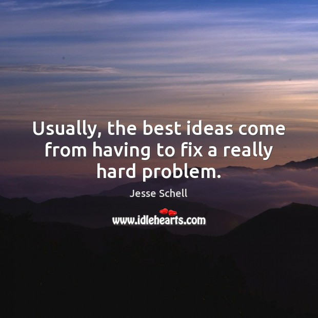 Usually, the best ideas come from having to fix a really hard problem. Image