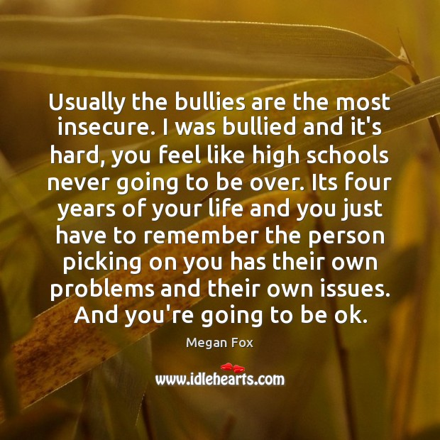 Usually the bullies are the most insecure. I was bullied and it's Image