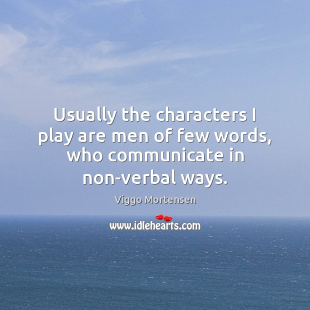 Usually the characters I play are men of few words, who communicate in non-verbal ways. Viggo Mortensen Picture Quote