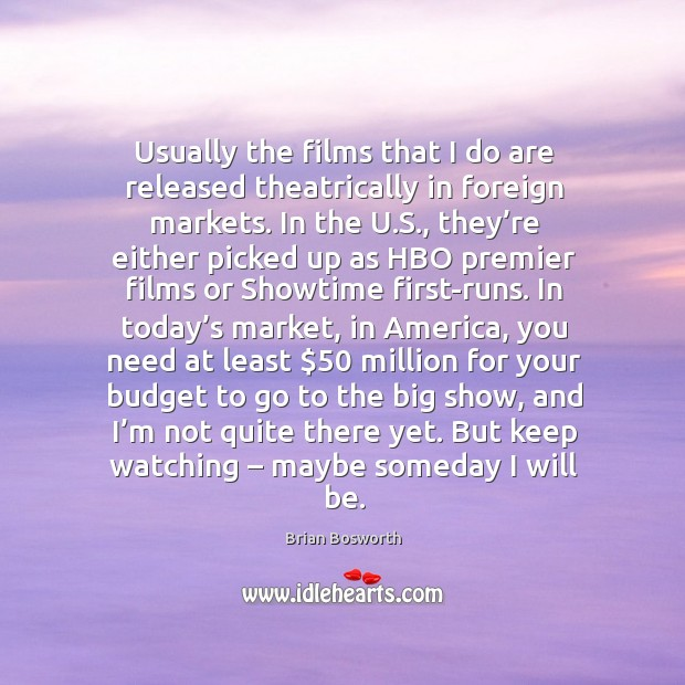 Usually the films that I do are released theatrically in foreign markets. Brian Bosworth Picture Quote