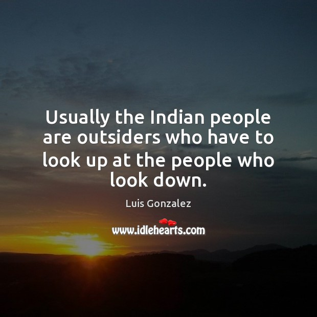 Image, Usually the Indian people are outsiders who have to look up at the people who look down.
