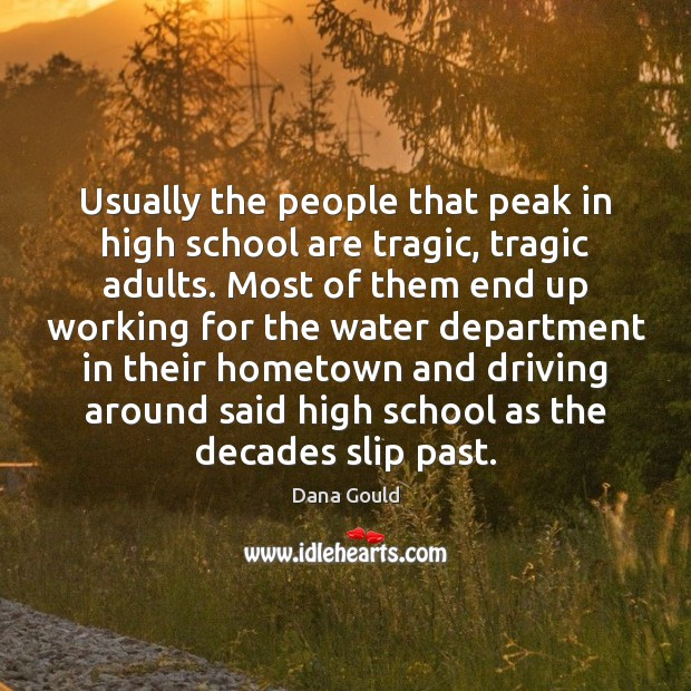 Usually the people that peak in high school are tragic, tragic adults. Image