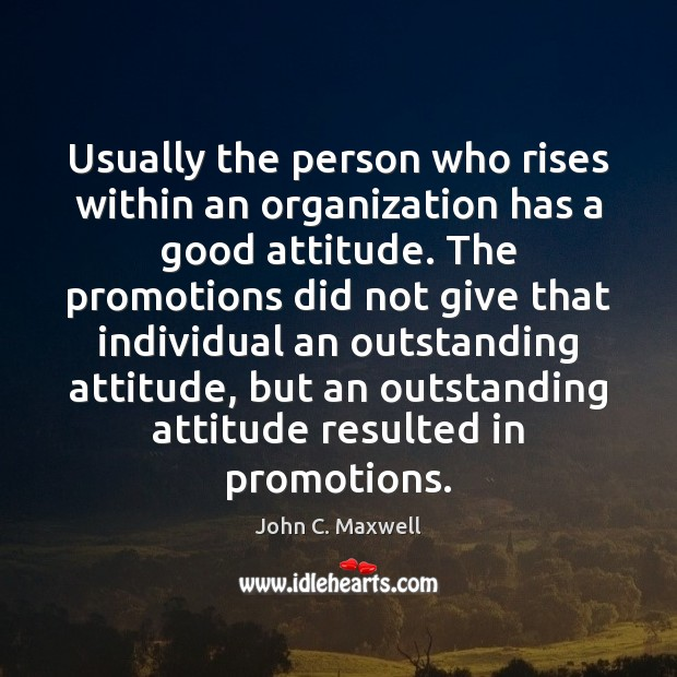 Usually the person who rises within an organization has a good attitude. Image