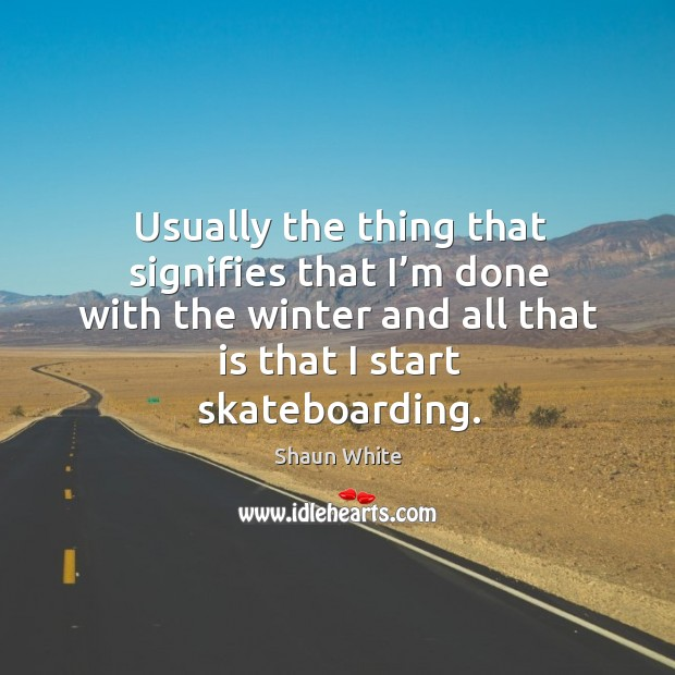 Usually the thing that signifies that I'm done with the winter and all that is that I start skateboarding. Image