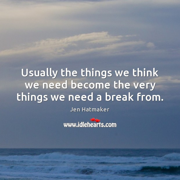 Usually the things we think we need become the very things we need a break from. Jen Hatmaker Picture Quote