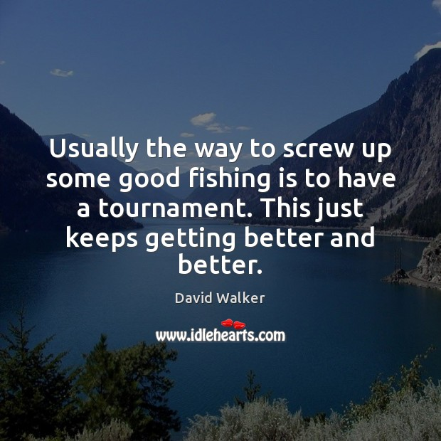 Usually the way to screw up some good fishing is to have David Walker Picture Quote