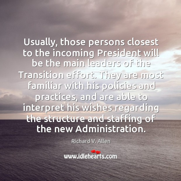 Usually, those persons closest to the incoming president will be the main leaders of the transition effort. Richard V. Allen Picture Quote
