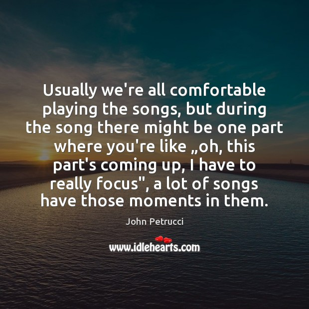 Usually we're all comfortable playing the songs, but during the song there Image