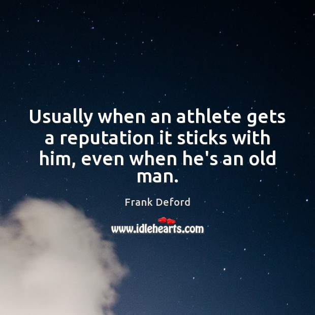 Image, Usually when an athlete gets a reputation it sticks with him, even when he's an old man.