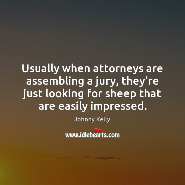 Usually when attorneys are assembling a jury, they're just looking for sheep Johnny Kelly Picture Quote