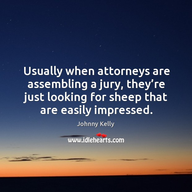 Usually when attorneys are assembling a jury, they're just looking for sheep that are easily impressed. Johnny Kelly Picture Quote