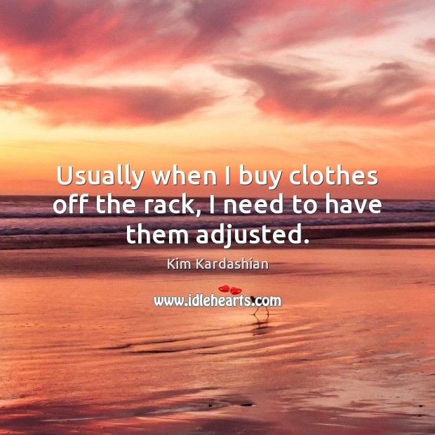 Usually when I buy clothes off the rack, I need to have them adjusted. Kim Kardashian Picture Quote